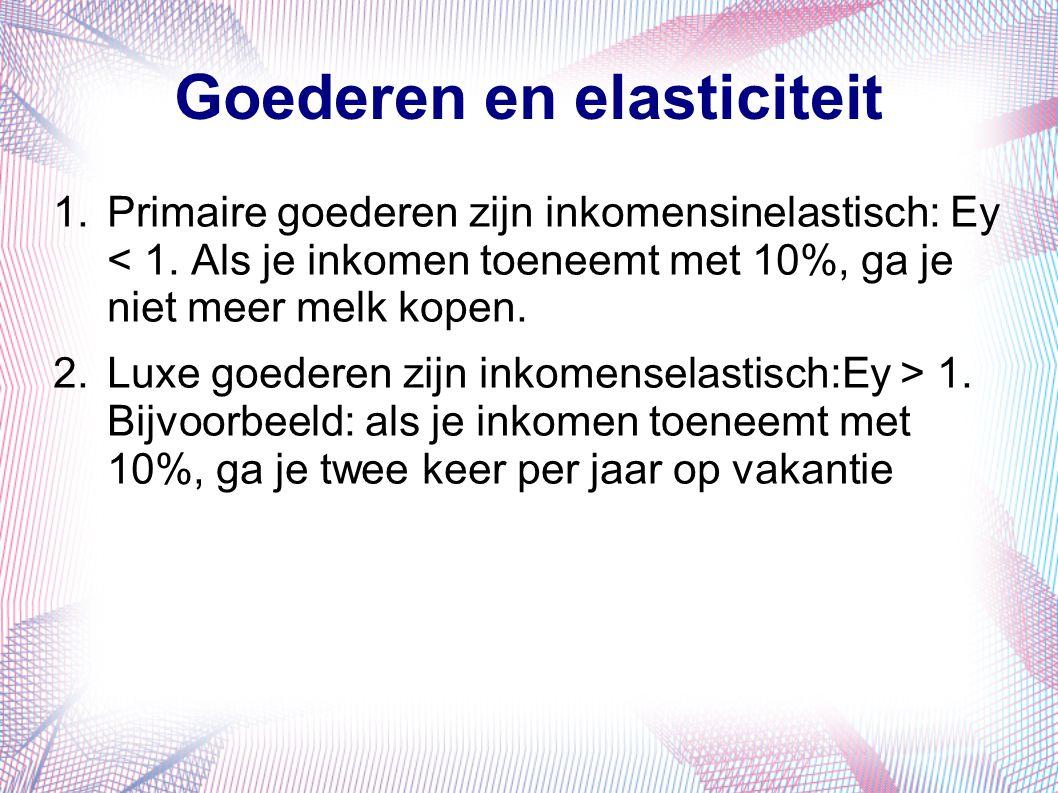 Goederen en elasticiteit 1.Primaire goederen zijn inkomensinelastisch: Ey < 1. Als je inkomen toeneemt met 10%, ga je niet meer melk kopen. 2.Luxe goe