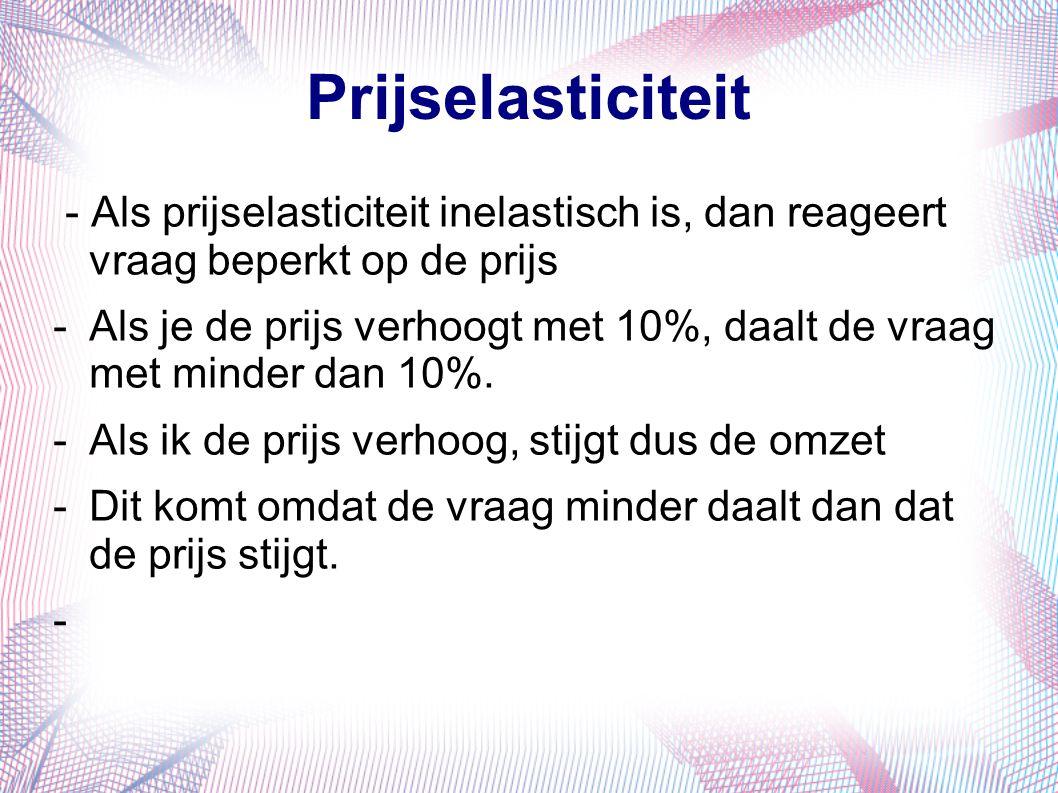 Voorbeeld -Prijs is € 10 en de vraag is 100 -Omzet is € 1.000 -Prijs stijgt met 10% tot € 11 -Vraag daalt met 5% tot 95 -Ev = -5%/10% = - 0,5 (inelastisch dus) -Omzet = 95 x € 11 = € 1.045 -Conclusie: bij inelastische vraag leidt een prijsstijging tot een omzetstijging