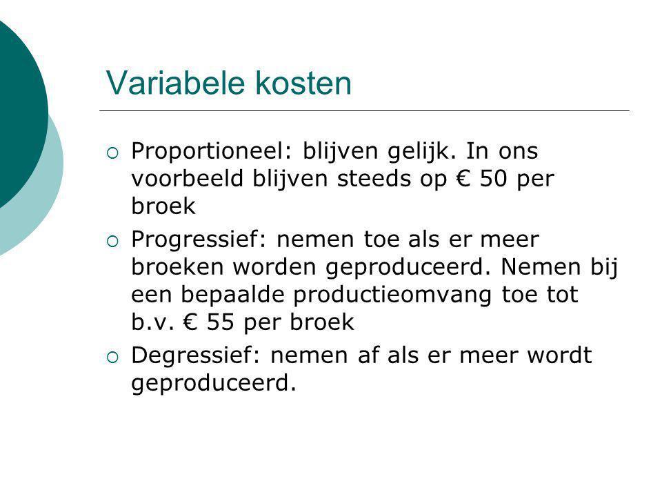 Variabele kosten  Proportioneel: blijven gelijk. In ons voorbeeld blijven steeds op € 50 per broek  Progressief: nemen toe als er meer broeken worde