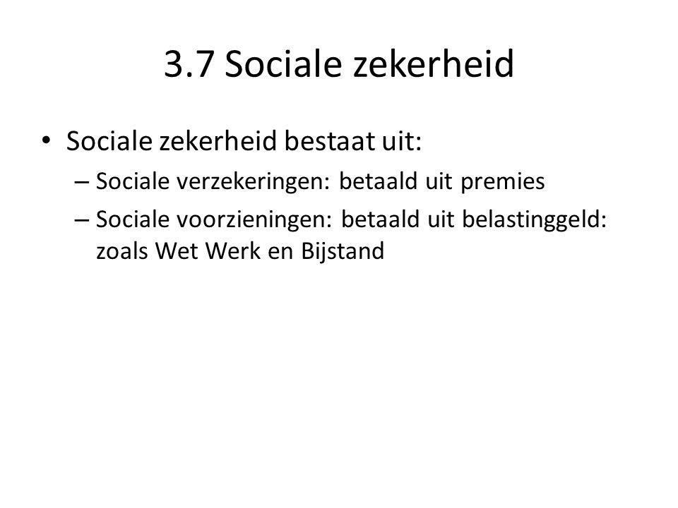 3.7 Sociale zekerheid Sociale zekerheid: wetten die je helpen bij ziekte, werkeloosheid, ouderdom, grootbrengen van kinderen en arbeidsongeschiktheid Gebaseerd op solidariteit – Van werkenden met werkelozen – Van jongeren met ouderen – Van gezonde mensen met de zieken