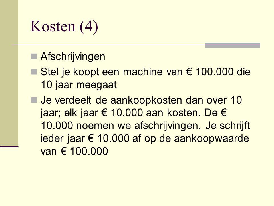 Kosten (4) Afschrijvingen Stel je koopt een machine van € 100.000 die 10 jaar meegaat Je verdeelt de aankoopkosten dan over 10 jaar; elk jaar € 10.000