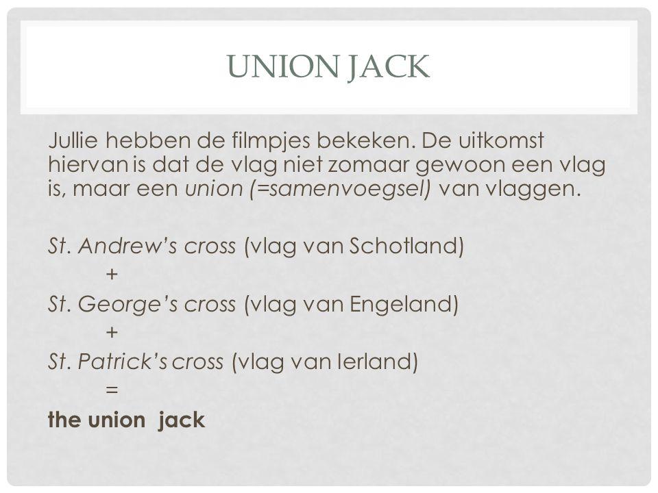 UNION JACK Jullie hebben de filmpjes bekeken. De uitkomst hiervan is dat de vlag niet zomaar gewoon een vlag is, maar een union (=samenvoegsel) van vl