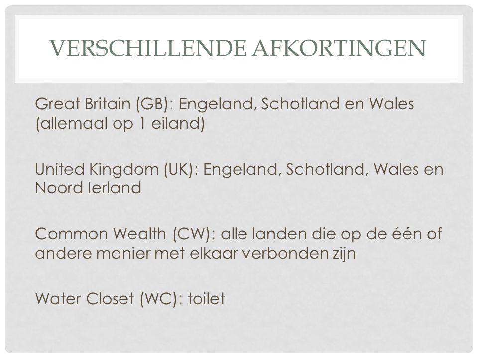 VERSCHILLENDE AFKORTINGEN Great Britain (GB): Engeland, Schotland en Wales (allemaal op 1 eiland) United Kingdom (UK): Engeland, Schotland, Wales en Noord Ierland Common Wealth (CW): alle landen die op de één of andere manier met elkaar verbonden zijn Water Closet (WC): toilet