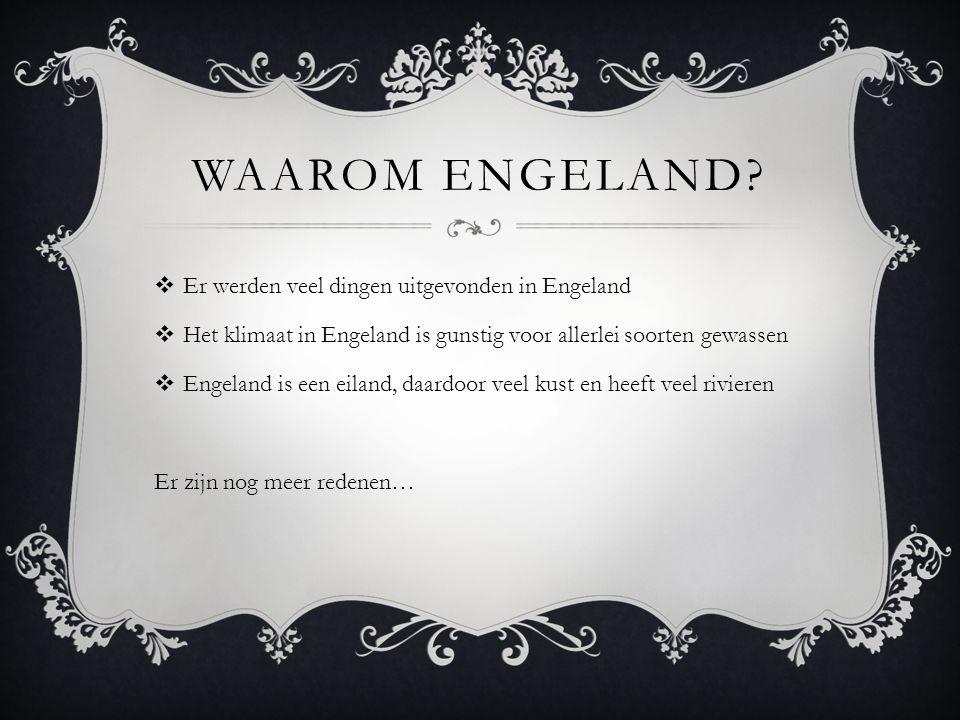 WAAROM ENGELAND?  Er werden veel dingen uitgevonden in Engeland  Het klimaat in Engeland is gunstig voor allerlei soorten gewassen  Engeland is een