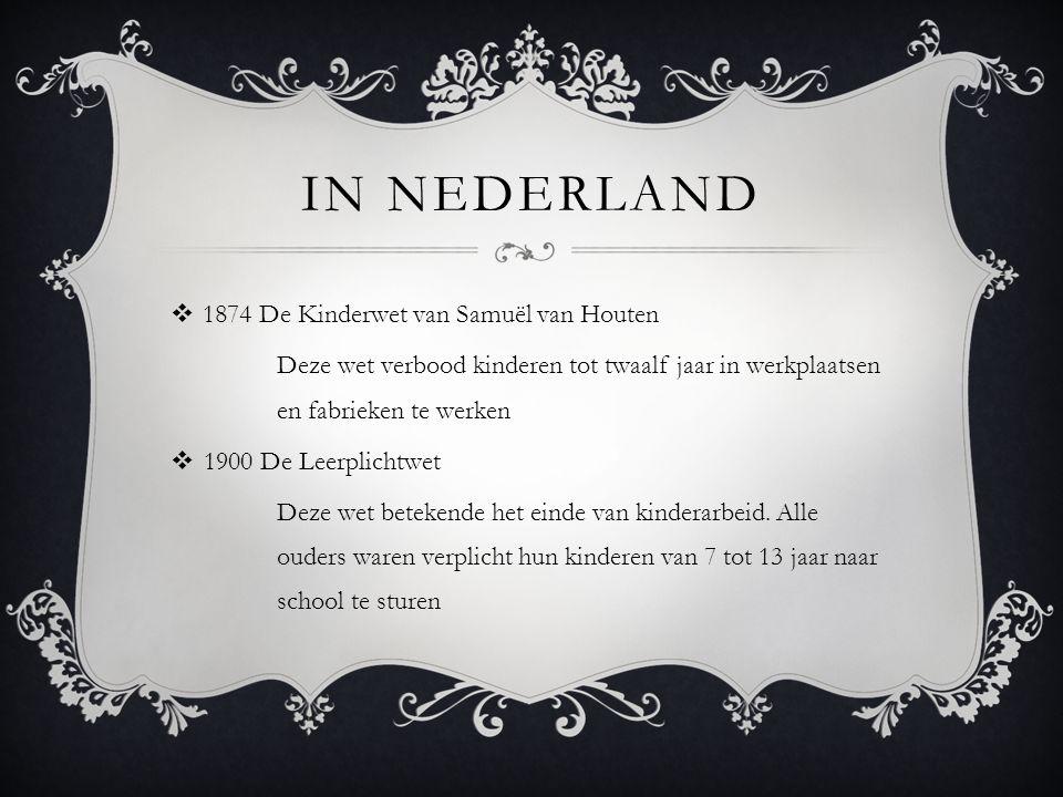 IN NEDERLAND  1874 De Kinderwet van Samuël van Houten Deze wet verbood kinderen tot twaalf jaar in werkplaatsen en fabrieken te werken  1900 De Leerplichtwet Deze wet betekende het einde van kinderarbeid.
