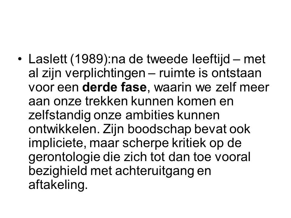 Laslett (1989):na de tweede leeftijd – met al zijn verplichtingen – ruimte is ontstaan voor een derde fase, waarin we zelf meer aan onze trekken kunne