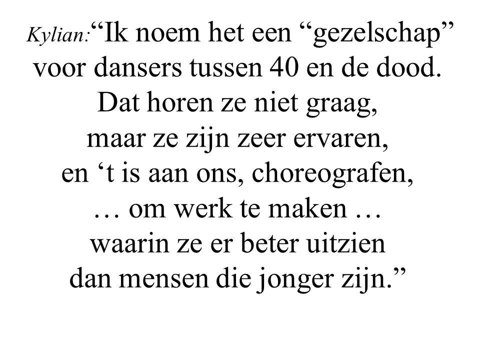 """Kylian: """"Ik noem het een """"gezelschap"""" voor dansers tussen 40 en de dood. Dat horen ze niet graag, maar ze zijn zeer ervaren, en 't is aan ons, choreog"""
