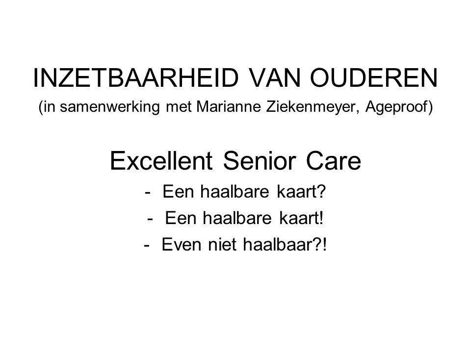 INZETBAARHEID VAN OUDEREN (in samenwerking met Marianne Ziekenmeyer, Ageproof) Excellent Senior Care -Een haalbare kaart? -Een haalbare kaart! -Even n