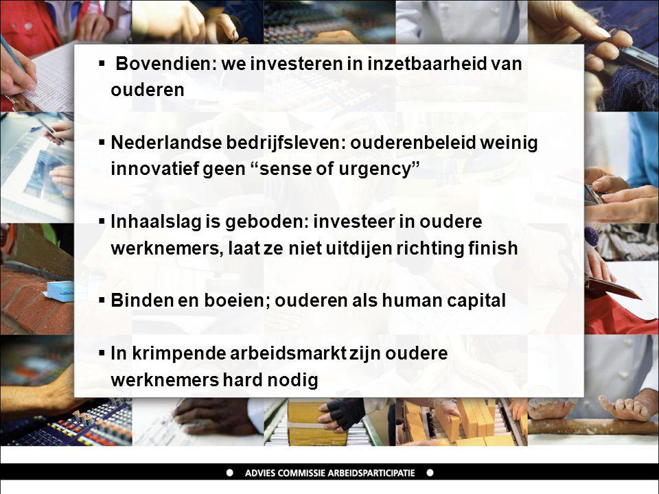  Bovendien: we investeren in inzetbaarheid van ouderen  Nederlandse bedrijfsleven: ouderenbeleid weinig innovatief geen sense of urgency  Inhaalslag is geboden: investeer in oudere werknemers, laat ze niet uitdijen richting finish  Binden en boeien; ouderen als human capital  In krimpende arbeidsmarkt zijn oudere werknemers hard nodig