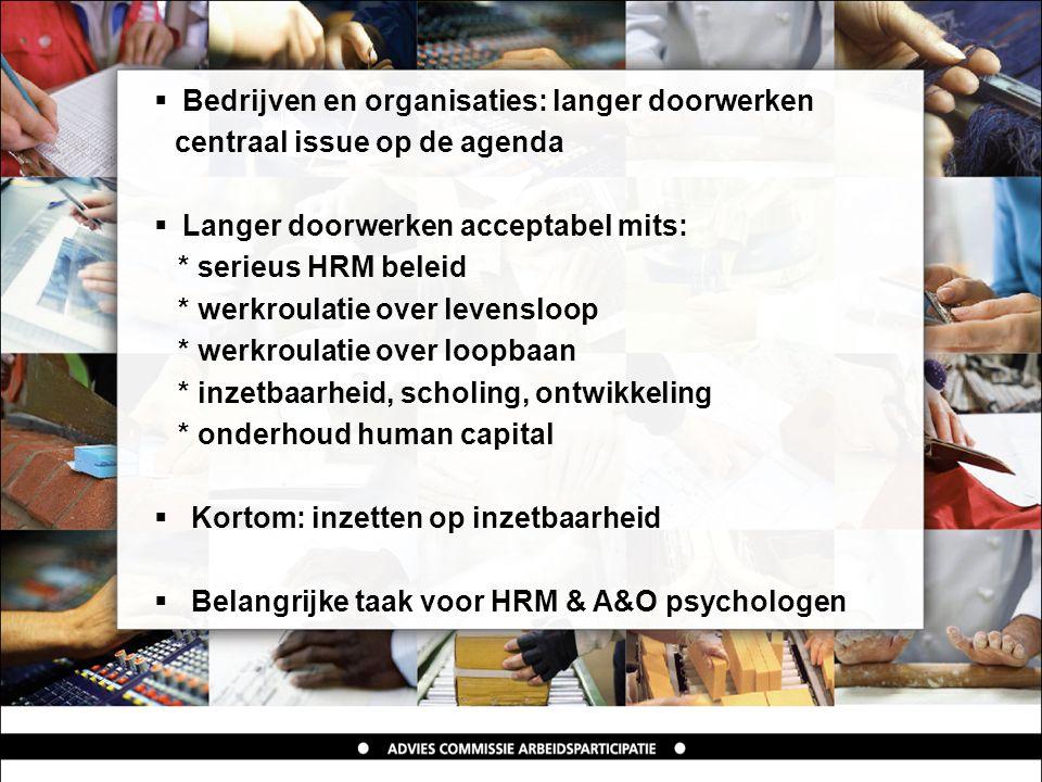  Bedrijven en organisaties: langer doorwerken centraal issue op de agenda  Langer doorwerken acceptabel mits: * serieus HRM beleid * werkroulatie over levensloop * werkroulatie over loopbaan * inzetbaarheid, scholing, ontwikkeling * onderhoud human capital  Kortom: inzetten op inzetbaarheid  Belangrijke taak voor HRM & A&O psychologen