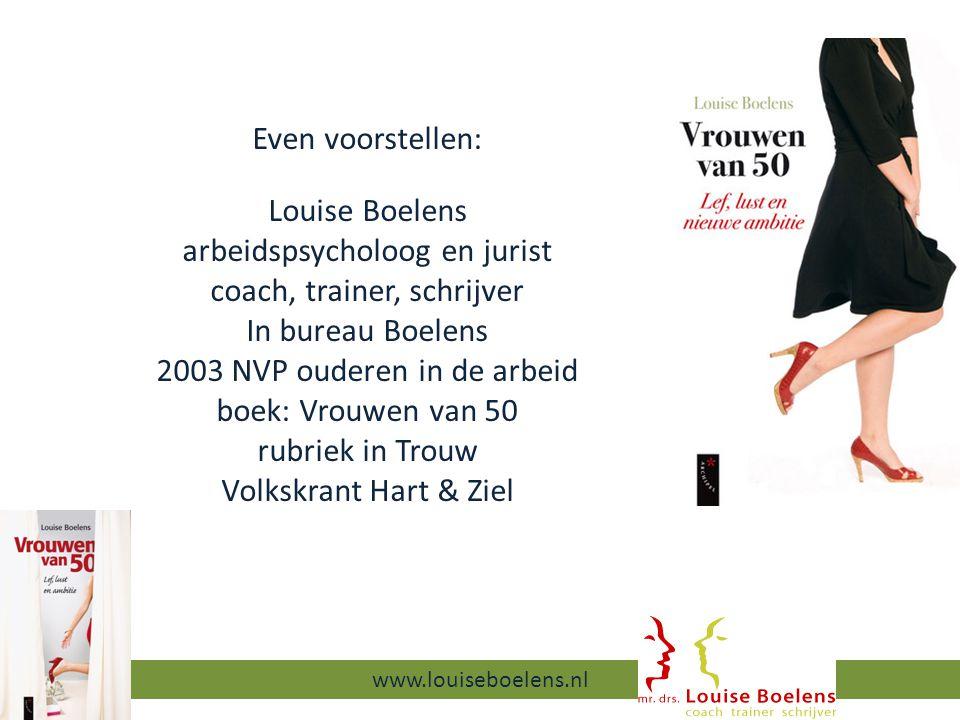 Even voorstellen: Louise Boelens arbeidspsycholoog en jurist coach, trainer, schrijver In bureau Boelens 2003 NVP ouderen in de arbeid boek: Vrouwen van 50 rubriek in Trouw Volkskrant Hart & Ziel 13-9-2014 www.louiseboelens.nl
