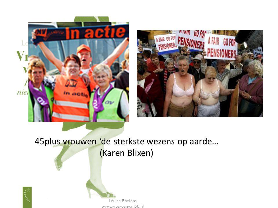 45plus vrouwen 'de sterkste wezens op aarde… (Karen Blixen) Louise Boelens www.vrouwenvan50.nl