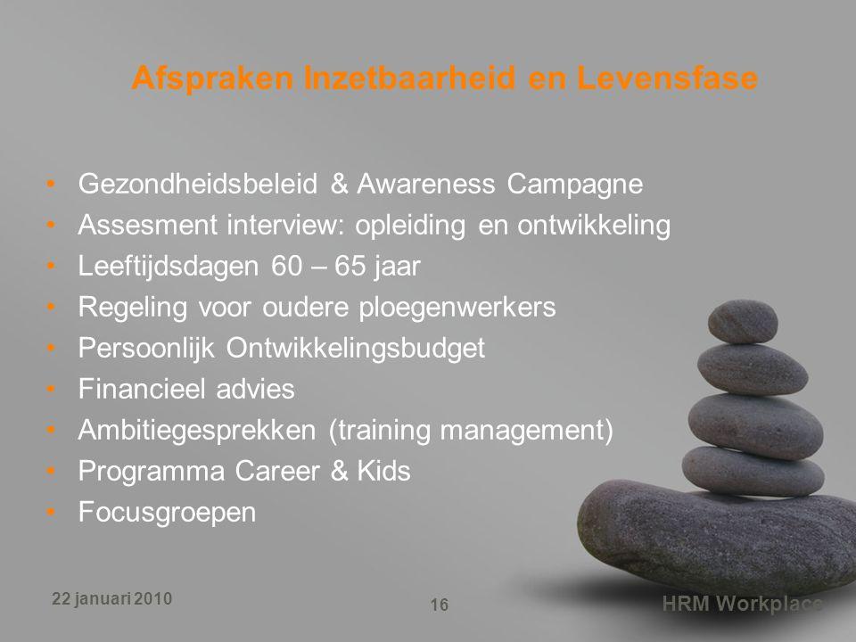 HRM Workplace 16 22 januari 2010 Afspraken Inzetbaarheid en Levensfase Gezondheidsbeleid & Awareness Campagne Assesment interview: opleiding en ontwik