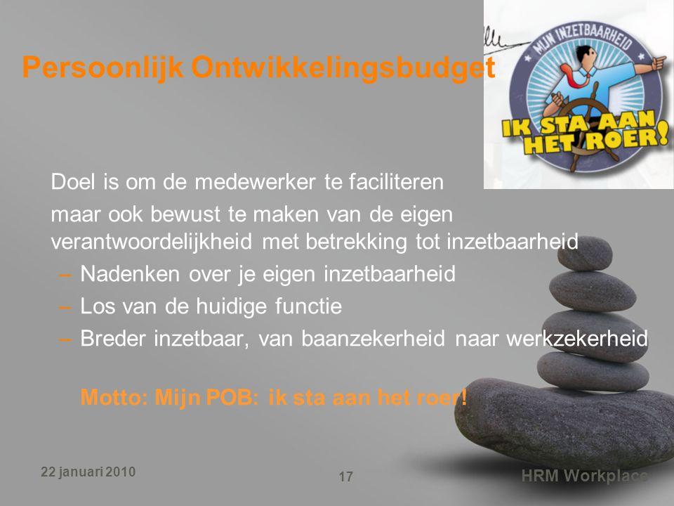 HRM Workplace 17 22 januari 2010 Persoonlijk Ontwikkelingsbudget Doel is om de medewerker te faciliteren maar ook bewust te maken van de eigen verantw