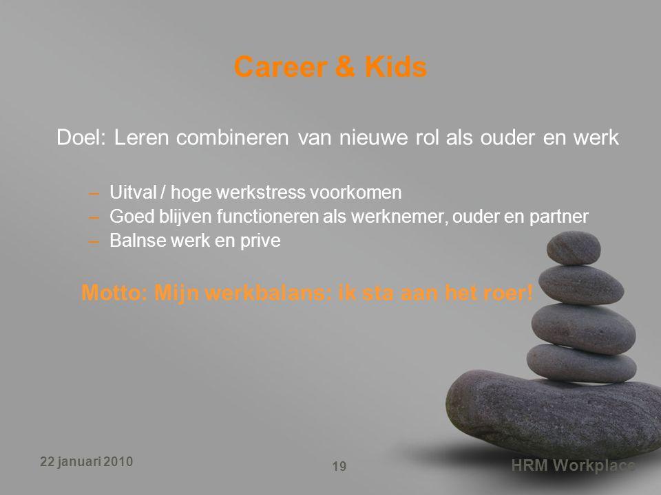 HRM Workplace 19 22 januari 2010 Career & Kids Doel: Leren combineren van nieuwe rol als ouder en werk –Uitval / hoge werkstress voorkomen –Goed blijv