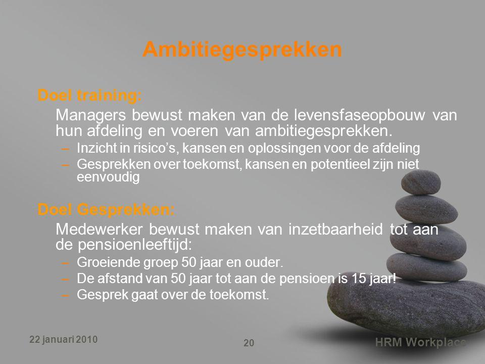 HRM Workplace 20 22 januari 2010 Ambitiegesprekken Doel training: Managers bewust maken van de levensfaseopbouw van hun afdeling en voeren van ambitie