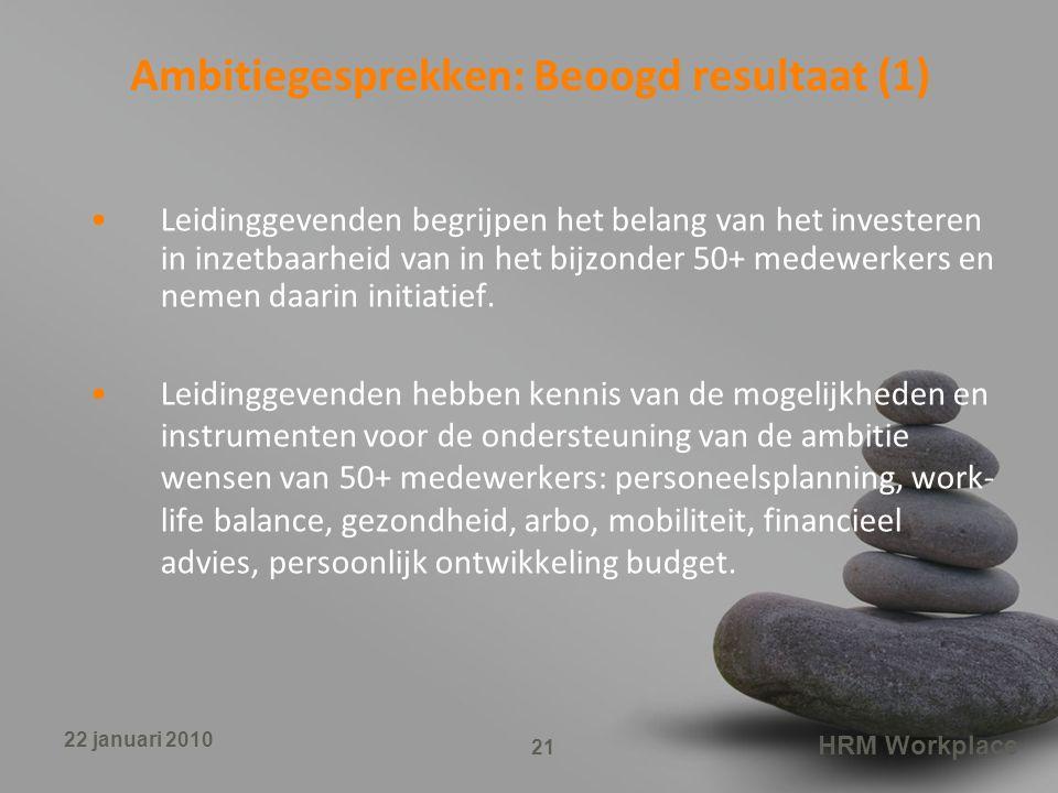 HRM Workplace 21 22 januari 2010 Ambitiegesprekken: Beoogd resultaat (1) Leidinggevenden begrijpen het belang van het investeren in inzetbaarheid van in het bijzonder 50+ medewerkers en nemen daarin initiatief.