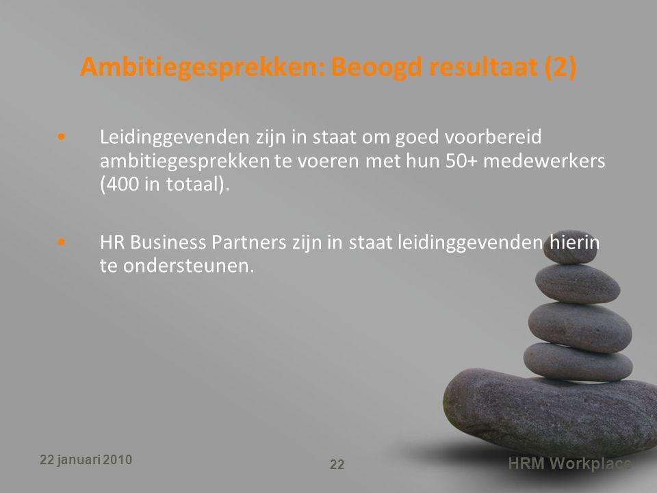 HRM Workplace 22 22 januari 2010 Ambitiegesprekken: Beoogd resultaat (2) Leidinggevenden zijn in staat om goed voorbereid ambitiegesprekken te voeren met hun 50+ medewerkers (400 in totaal).