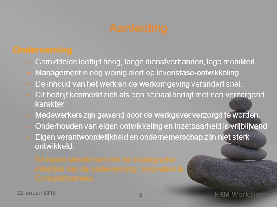 HRM Workplace 8 22 januari 2010 Aanleiding Onderneming –Gemiddelde leeftijd hoog, lange dienstverbanden, lage mobiliteit –Management is nog weinig alert op levensfase-ontwikkeling –De inhoud van het werk en de werkomgeving verandert snel.