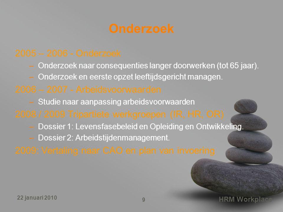 HRM Workplace 9 22 januari 2010 Onderzoek 2005 – 2006 - Onderzoek –Onderzoek naar consequenties langer doorwerken (tot 65 jaar). –Onderzoek en eerste