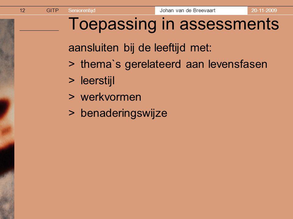 GITPSeniorentijd Johan van de Breevaart 20-11-200912 Toepassing in assessments aansluiten bij de leeftijd met: >thema`s gerelateerd aan levensfasen >leerstijl >werkvormen >benaderingswijze