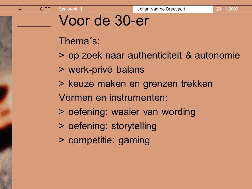 GITPSeniorentijd Johan van de Breevaart 20-11-200914 Voor de 30-er Thema´s: >op zoek naar authenticiteit & autonomie >werk-privé balans >keuze maken en grenzen trekken Vormen en instrumenten: >oefening: waaier van wording >oefening: storytelling >competitie: gaming