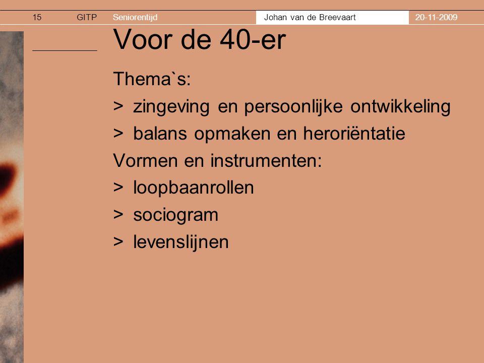 GITPSeniorentijd Johan van de Breevaart 20-11-200915 Voor de 40-er Thema`s: >zingeving en persoonlijke ontwikkeling >balans opmaken en heroriëntatie Vormen en instrumenten: >loopbaanrollen >sociogram >levenslijnen