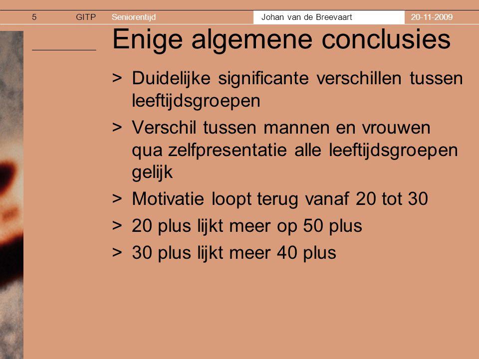 GITPSeniorentijd Johan van de Breevaart 20-11-20095 Enige algemene conclusies >Duidelijke significante verschillen tussen leeftijdsgroepen >Verschil tussen mannen en vrouwen qua zelfpresentatie alle leeftijdsgroepen gelijk >Motivatie loopt terug vanaf 20 tot 30 >20 plus lijkt meer op 50 plus >30 plus lijkt meer 40 plus