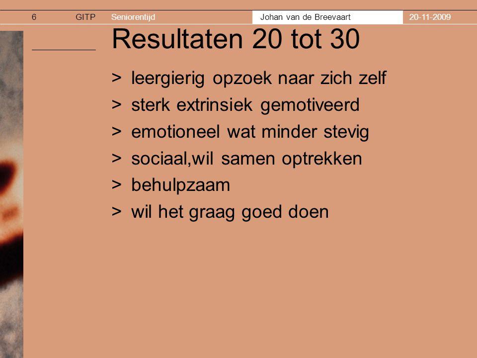 GITPSeniorentijd Johan van de Breevaart 20-11-20096 Resultaten 20 tot 30 >leergierig opzoek naar zich zelf >sterk extrinsiek gemotiveerd >emotioneel wat minder stevig >sociaal,wil samen optrekken >behulpzaam >wil het graag goed doen