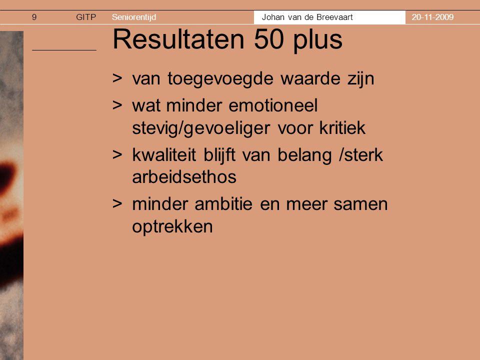 GITPSeniorentijd Johan van de Breevaart 20-11-200910 Resultaten 50 plus >mannen >meer gericht op het gezin >minder leren en open voor innovatie >vrouwen >juist wel open voor leren ( meer dan 40 plus) >minder interesse voor gezin