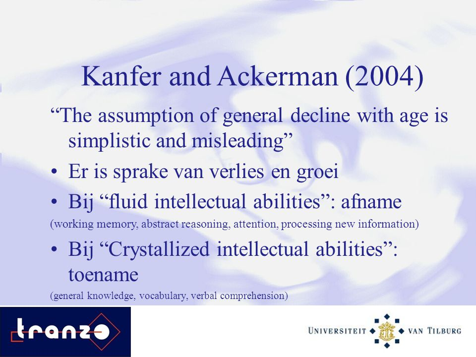 Kanfer and Ackerman (2004) The assumption of general decline with age is simplistic and misleading Er is sprake van verlies en groei Bij fluid intellectual abilities : afname (working memory, abstract reasoning, attention, processing new information) Bij Crystallized intellectual abilities : toename (general knowledge, vocabulary, verbal comprehension)