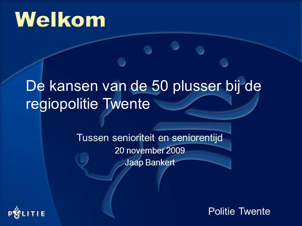 Politie Twente De kansen van de 50 plusser bij de regiopolitie Twente Tussen senioriteit en seniorentijd 20 november 2009 Jaap Bankert