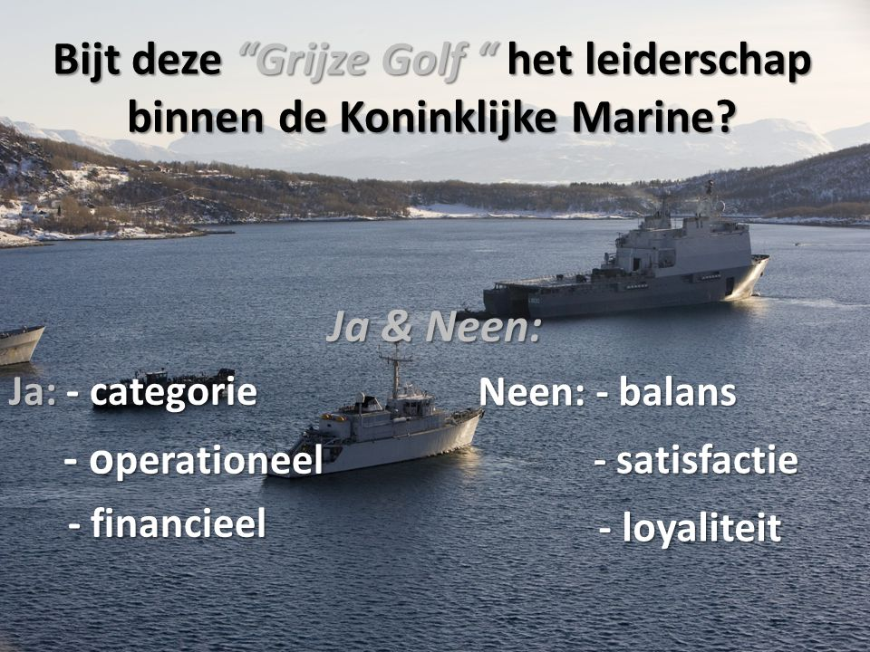 """Bijt deze """"Grijze Golf """" het leiderschap binnen de Koninklijke Marine? Ja & Neen: Ja: - categorie - o perationeel - o perationeel - financieel - finan"""