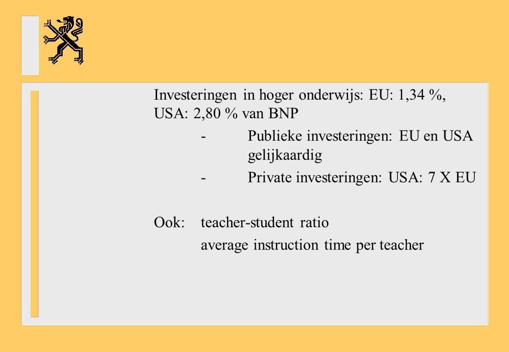 Investeringen in hoger onderwijs: EU: 1,34 %, USA: 2,80 % van BNP -Publieke investeringen: EU en USA gelijkaardig -Private investeringen: USA: 7 X EU Ook: teacher-student ratio average instruction time per teacher