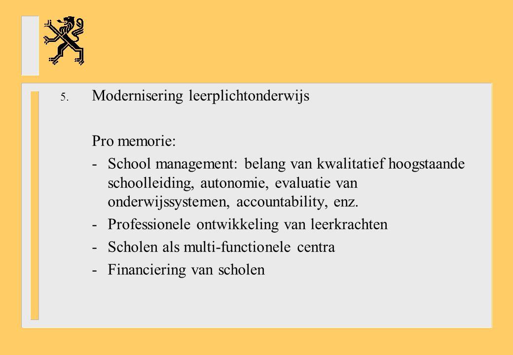 5. Modernisering leerplichtonderwijs Pro memorie: -School management: belang van kwalitatief hoogstaande schoolleiding, autonomie, evaluatie van onder