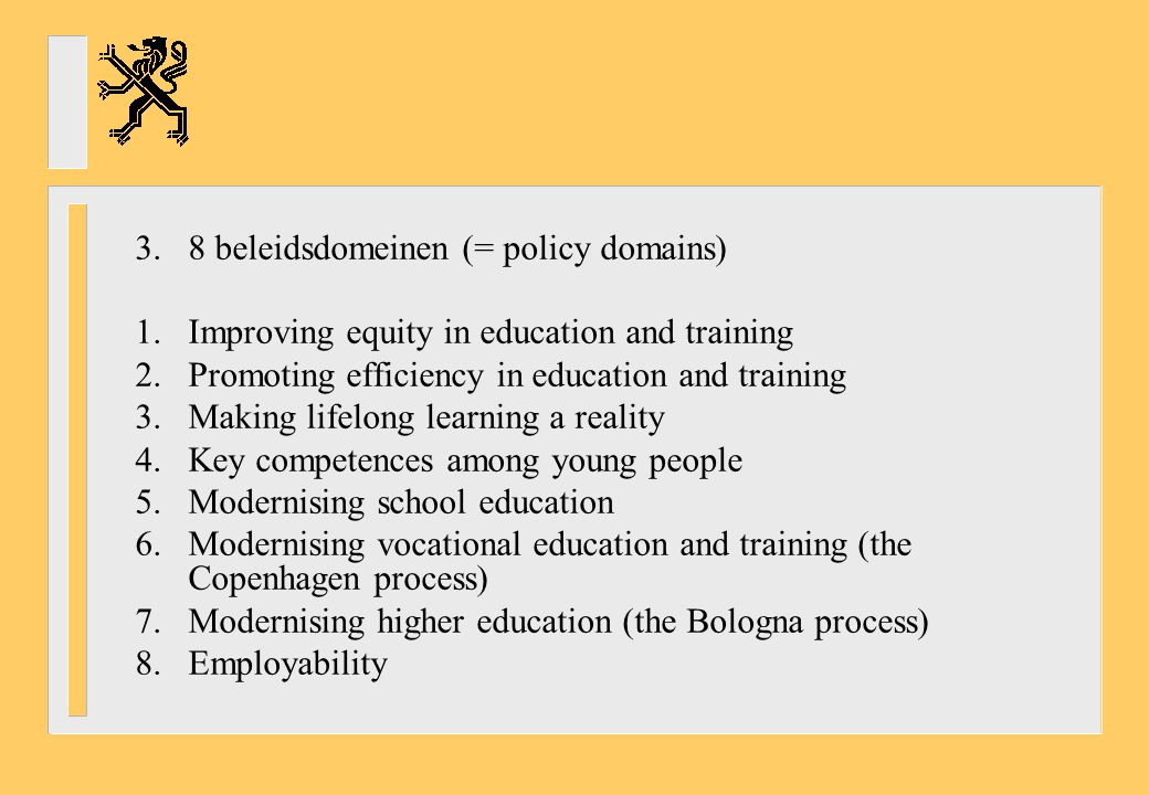 3.8 beleidsdomeinen (= policy domains) 1.Improving equity in education and training 2.Promoting efficiency in education and training 3.Making lifelong learning a reality 4.Key competences among young people 5.Modernising school education 6.Modernising vocational education and training (the Copenhagen process) 7.Modernising higher education (the Bologna process) 8.Employability