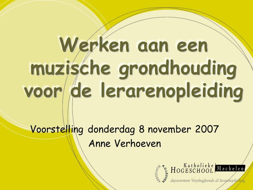 Werken aan een muzische grondhouding voor de lerarenopleiding Voorstelling donderdag 8 november 2007 Anne Verhoeven