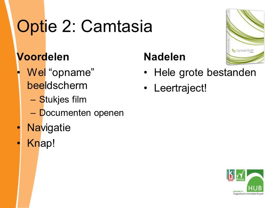 Optie 2: Camtasia Voordelen Wel opname beeldscherm –Stukjes film –Documenten openen Navigatie Knap.