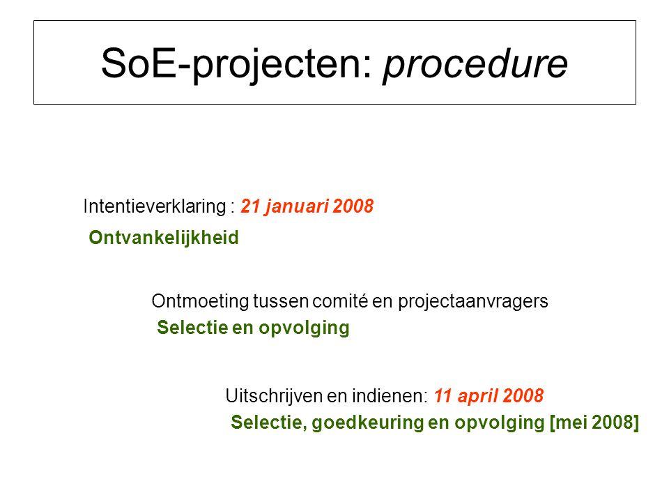 SoE-projecten: procedure Intentieverklaring : 21 januari 2008 Ontvankelijkheid Ontmoeting tussen comité en projectaanvragers Selectie en opvolging Uitschrijven en indienen: 11 april 2008 Selectie, goedkeuring en opvolging [mei 2008]