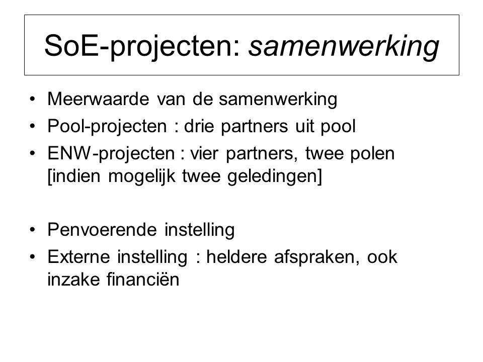 SoE-projecten: samenwerking Meerwaarde van de samenwerking Pool-projecten : drie partners uit pool ENW-projecten : vier partners, twee polen [indien mogelijk twee geledingen] Penvoerende instelling Externe instelling : heldere afspraken, ook inzake financiën