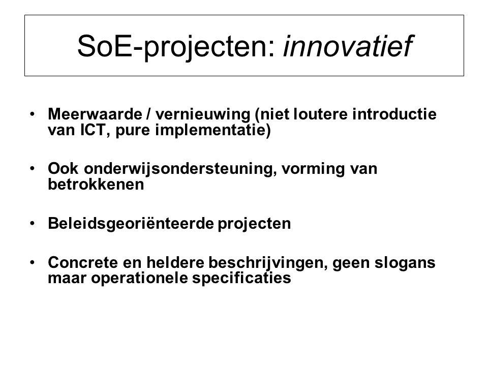 SoE-projecten: innovatief Meerwaarde / vernieuwing (niet loutere introductie van ICT, pure implementatie) Ook onderwijsondersteuning, vorming van betrokkenen Beleidsgeoriënteerde projecten Concrete en heldere beschrijvingen, geen slogans maar operationele specificaties