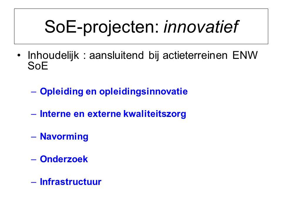 SoE-projecten: innovatief Inhoudelijk : aansluitend bij actieterreinen ENW SoE –Opleiding en opleidingsinnovatie –Interne en externe kwaliteitszorg –Navorming –Onderzoek –Infrastructuur