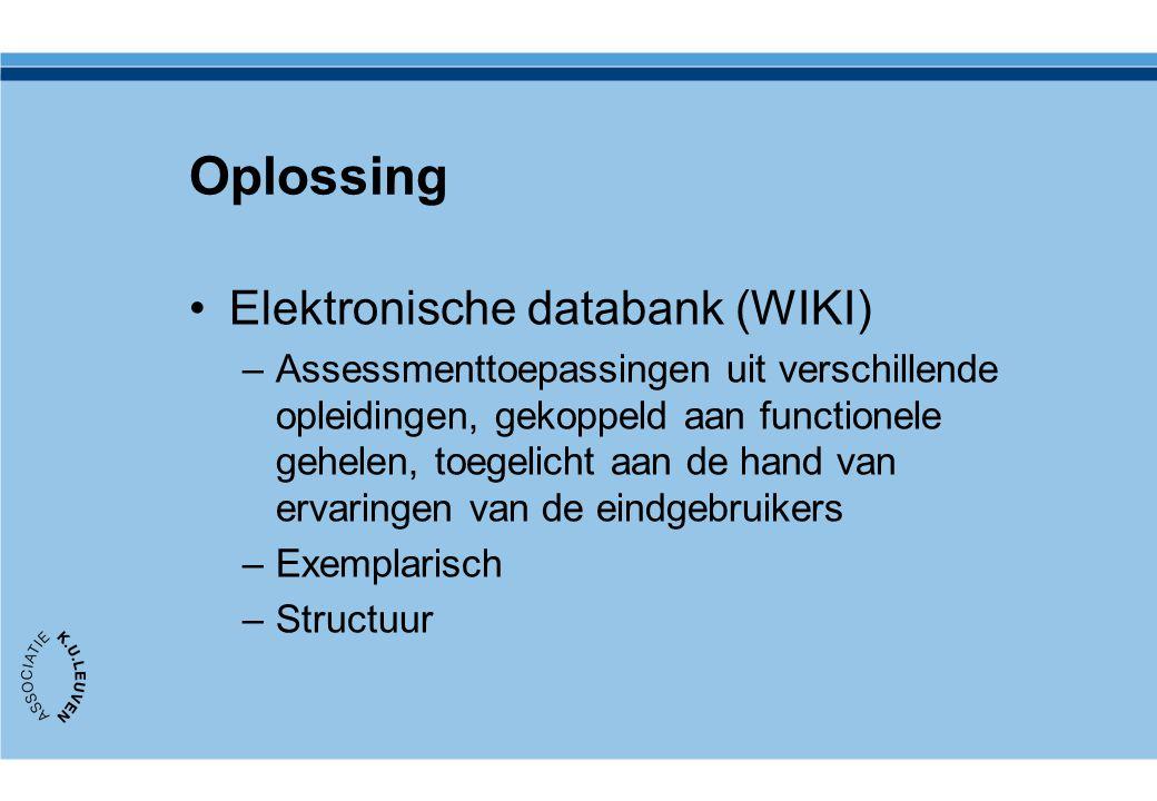 Oplossing Elektronische databank (WIKI) –Assessmenttoepassingen uit verschillende opleidingen, gekoppeld aan functionele gehelen, toegelicht aan de hand van ervaringen van de eindgebruikers –Exemplarisch –Structuur