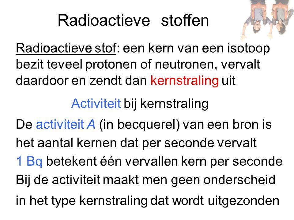 Radioactieve stoffen Radioactieve stof: een kern van een isotoop bezit teveel protonen of neutronen, vervalt daardoor en zendt dan kernstraling uit De activiteit A (in becquerel) van een bron is Activiteit bij kernstraling het aantal kernen dat per seconde vervalt 1 Bq betekent één vervallen kern per seconde Bij de activiteit maakt men geen onderscheid in het type kernstraling dat wordt uitgezonden
