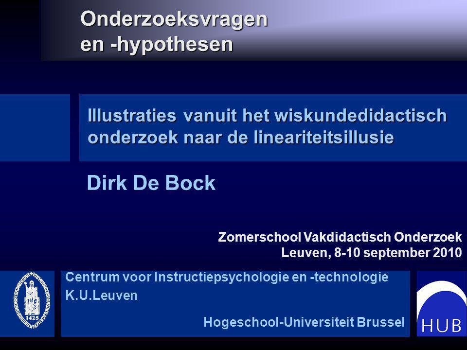 Onderzoeksvragen en -hypothesen Dirk De Bock Illustraties vanuit het wiskundedidactisch onderzoek naar de lineariteitsillusie Centrum voor Instructiepsychologie en -technologie K.U.Leuven Hogeschool-Universiteit Brussel Zomerschool Vakdidactisch Onderzoek Leuven, 8-10 september 2010