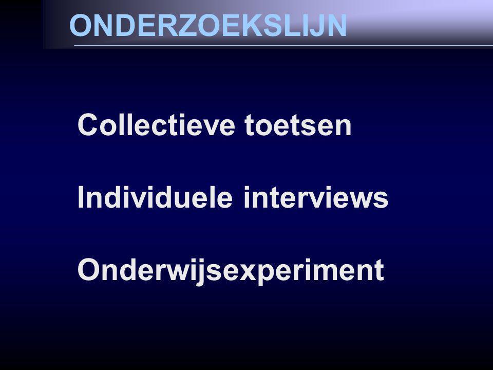 ONDERZOEKSLIJN Collectieve toetsen Individuele interviews Onderwijsexperiment