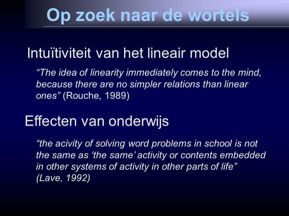 Op zoek naar de wortels Intuïtiviteit van het lineair model The idea of linearity immediately comes to the mind, because there are no simpler relations than linear ones (Rouche, 1989) Effecten van onderwijs the acivity of solving word problems in school is not the same as 'the same' activity or contents embedded in other systems of activity in other parts of life (Lave, 1992)