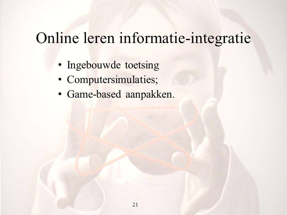 21 Online leren informatie-integratie Ingebouwde toetsing Computersimulaties; Game-based aanpakken.