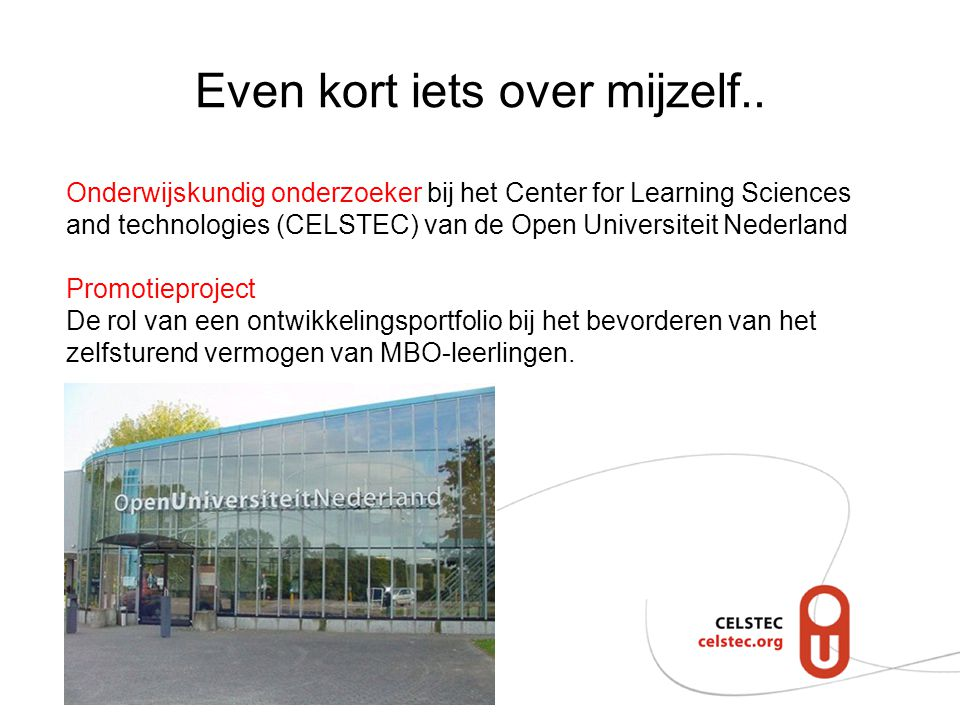 Even kort iets over mijzelf.. Onderwijskundig onderzoeker bij het Center for Learning Sciences and technologies (CELSTEC) van de Open Universiteit Ned