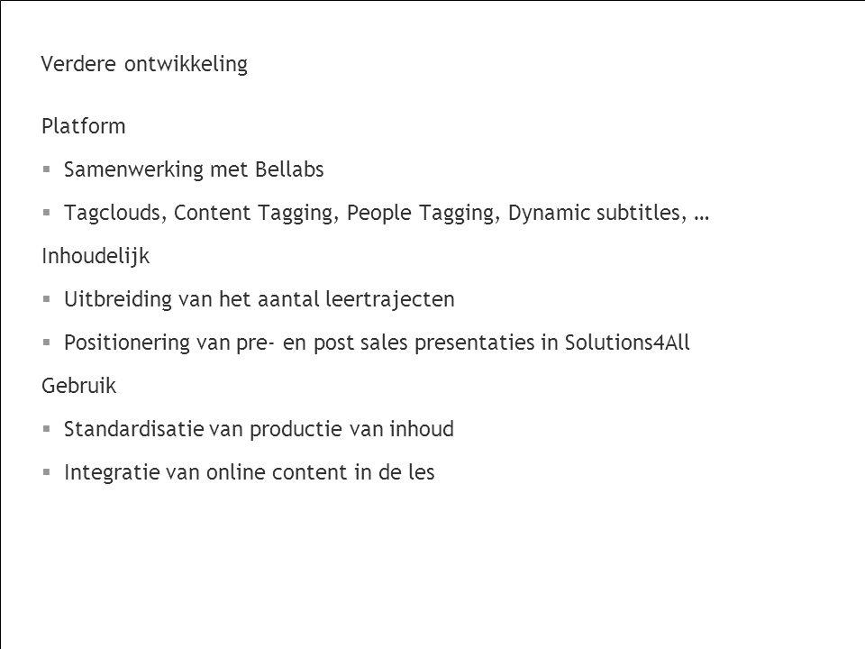 Verdere ontwikkeling Platform  Samenwerking met Bellabs  Tagclouds, Content Tagging, People Tagging, Dynamic subtitles, … Inhoudelijk  Uitbreiding van het aantal leertrajecten  Positionering van pre- en post sales presentaties in Solutions4All Gebruik  Standardisatie van productie van inhoud  Integratie van online content in de les